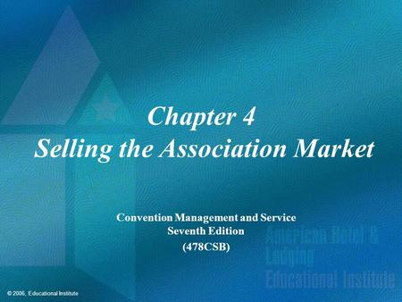 © 2006, Educational Institute Chapter 4 Selling the Association Market Convention Management and Service Seventh Edition (478CSB)