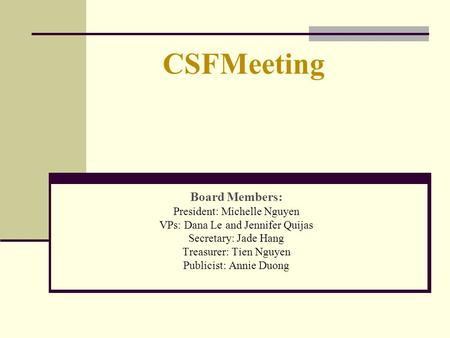 CSFMeeting Board Members: President: Michelle Nguyen VPs: Dana Le and Jennifer Quijas Secretary: Jade Hang Treasurer: Tien Nguyen Publicist: Annie Duong.