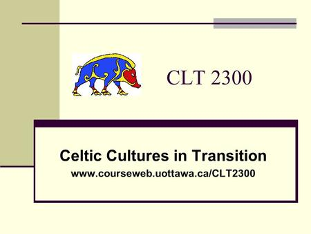 CLT 2300 Celtic Cultures in Transition www.courseweb.uottawa.ca/CLT2300.