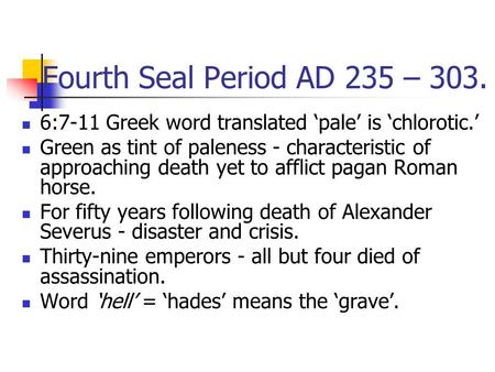 Fourth Seal Period AD 235 – 303. 6:7-11 Greek word translated 'pale' is 'chlorotic.' Green as tint of paleness - characteristic of approaching death yet.