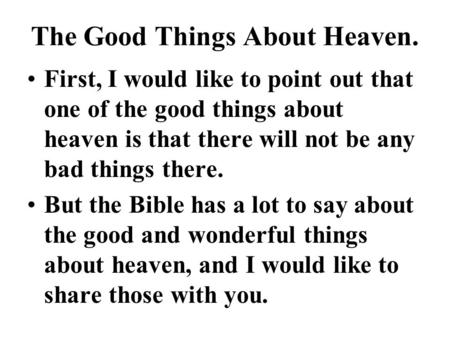 The Good Things About Heaven. First, I would like to point out that one of the good things about heaven is that there will not be any bad things there.