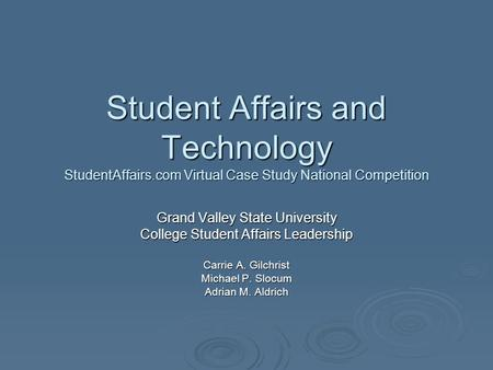 Student Affairs and Technology StudentAffairs.com Virtual Case Study National Competition Grand Valley State University College Student Affairs Leadership.