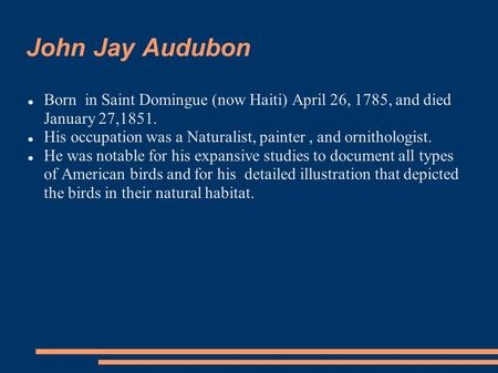 John Jay Audubon Born in Saint Domingue (now Haiti) April 26, 1785, and died January 27,1851. His occupation was a Naturalist, painter, and ornithologist.