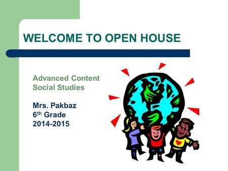 WELCOME TO OPEN HOUSE Advanced Content Social Studies Mrs. Pakbaz 6 th Grade 2014-2015.