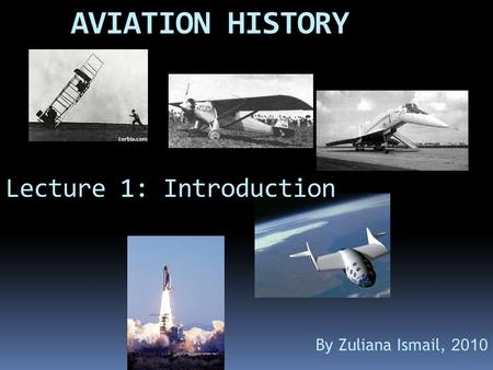 AVIATION HISTORY Lecture 1: Introduction By Zuliana Ismail, 2010.