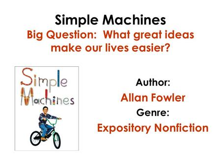Simple Machines Big Question: What great ideas make our lives easier? Author: Allan Fowler Genre: Expository Nonfiction.