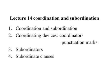 Lecture 14 coordination and subordination 1.Coordination and subordination 2.Coordinating devices: coordinators punctuation marks 3.Subordinators 4.Subordinate.