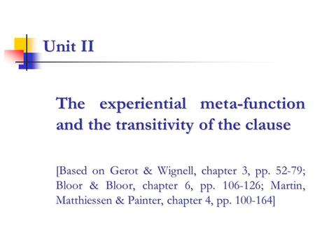 Unit II The experiential meta-function and the transitivity of the clause [Based on Gerot & Wignell, chapter 3, pp. 52-79; Bloor & Bloor, chapter 6, pp.