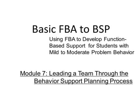 Basic FBA to BSP Using FBA to Develop Function- Based Support for Students with Mild to Moderate Problem Behavior Module 7: Leading a Team Through the.