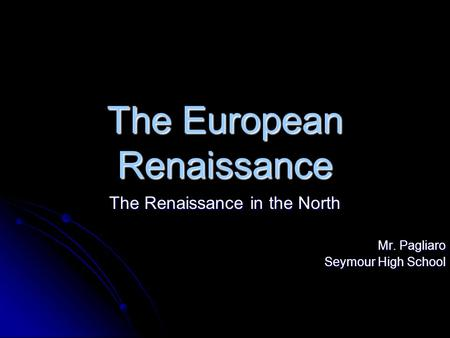 The European Renaissance The Renaissance in the North Mr. Pagliaro Seymour High School.