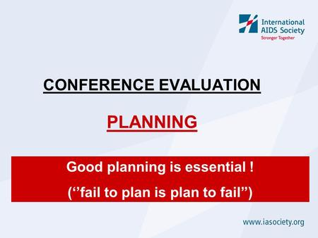 CONFERENCE EVALUATION PLANNING Good planning is essential ! (''fail to plan is plan to fail'')