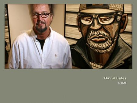 B.1952.  Born in Dallas, Texas in 1952  Living artist  Bates's paintings, sculpture, and works on paper explore his deep affinity for the South, its.