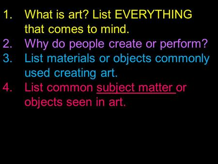 1.What is art? List EVERYTHING that comes to mind. 2.Why do people create or perform? 3.List materials or objects commonly used creating art. 4.List common.