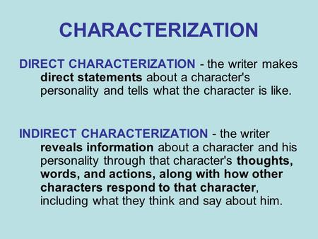 CHARACTERIZATION DIRECT CHARACTERIZATION - the writer makes direct statements about a character's personality and tells what the character is like. INDIRECT.