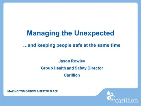 Managing the Unexpected …and keeping people safe at the same time Jason Rowley Group Health and Safety Director Carillion.
