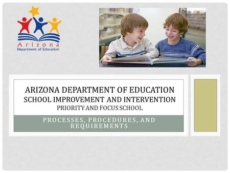 PROCESSES, PROCEDURES, AND REQUIREMENTS ARIZONA DEPARTMENT OF EDUCATION SCHOOL IMPROVEMENT AND INTERVENTION PRIORITY AND FOCUS SCHOOL.