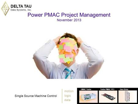 DELTA TAU Data Systems, Inc. 1 UMAC TurboTurbo PMAC PCIGeo Drive Single Source Machine Control motion logic data Power PMAC Project Management November.