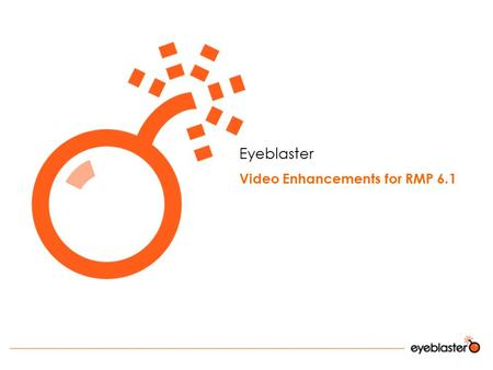 Eyeblaster Video Enhancements for RMP 6.1. Agenda Video Enhancements Goals Main features and Creative Process Flash Video Components Bandwidth Optimization.