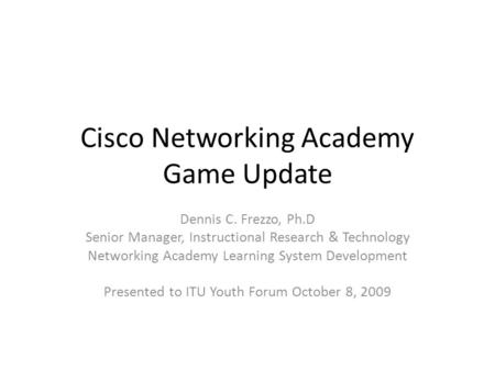 Cisco Networking Academy Game Update Dennis C. Frezzo, Ph.D Senior Manager, Instructional Research & Technology Networking Academy Learning System Development.