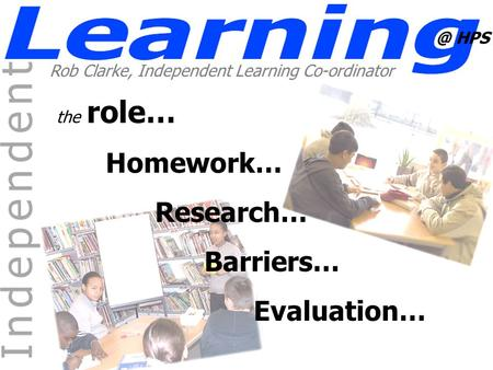 @ HPS Rob Clarke, Independent Learning Co-ordinator the role… Homework… Research… Barriers… Evaluation…