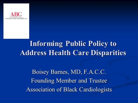 Informing Public Policy to Address Health Care Disparities Boisey Barnes, MD, F.A.C.C. Founding Member and Trustee Association of Black Cardiologists.