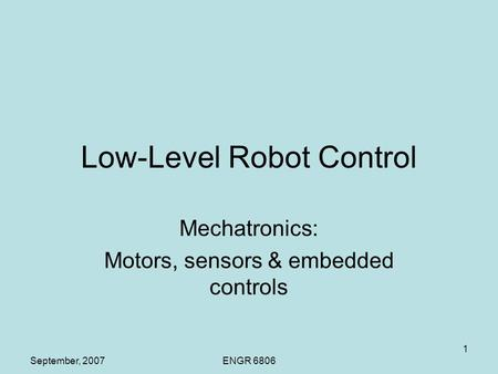 September, 2007ENGR 6806 1 Low-Level Robot Control Mechatronics: Motors, sensors & embedded controls.