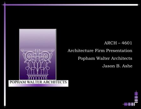 ARCH – 4601 Architecture Firm Presentation Popham Walter Architects Jason B. Ashe.