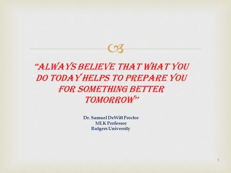 " ""Always believe that what you do today helps to prepare you for something better tomorrow'' Dr. Samuel DeWitt Proctor MLK Professor Rutgers University."
