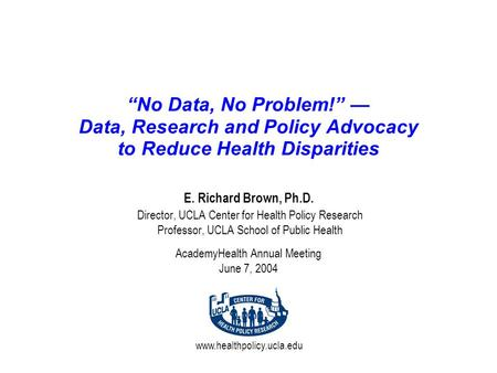 "Www.healthpolicy.ucla.edu ""No Data, No Problem!"" — Data, Research and Policy Advocacy to Reduce Health Disparities E. Richard Brown, Ph.D. Director, UCLA."