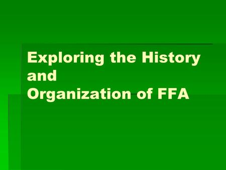 Exploring the History and Organization of FFA. Student Learning Objectives   1. Explain how, when, and why the FFA was organized.   2. Explain the.