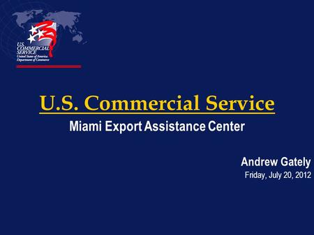 U.S. Commercial Service Miami Export Assistance Center Andrew Gately Friday, July 20, 2012.