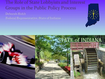 The Role of State Lobbyists and Interest Groups in the Public Policy Process Deborah Hohlt Federal Representative, State of Indiana.