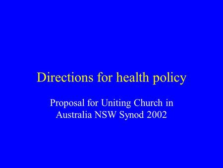 Directions for health policy Proposal for Uniting Church in Australia NSW Synod 2002.