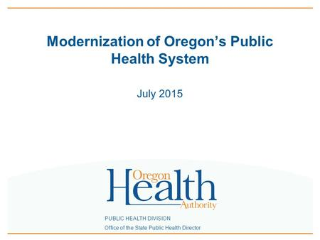 PUBLIC HEALTH DIVISION Office of the State Public Health Director Modernization of Oregon's Public Health System July 2015.