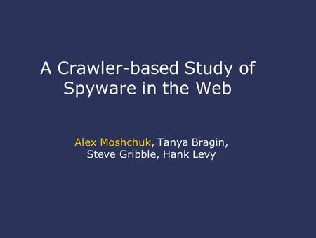 A Crawler-based Study of Spyware in the Web Alex Moshchuk, Tanya Bragin, Steve Gribble, Hank Levy.