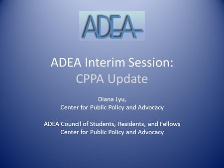 ADEA Interim Session: CPPA Update Diana Lyu, Center for Public Policy and Advocacy ADEA Council of Students, Residents, and Fellows Center for Public Policy.
