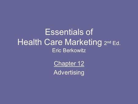 Essentials of Health Care Marketing 2 nd Ed. Eric Berkowitz Chapter 12 Advertising.