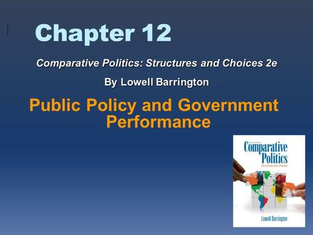 Chapter 12 Public Policy and Government Performance Comparative Politics: Structures and Choices 2e By Lowell Barrington.