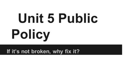 Unit 5 Public Policy If it's not broken, why fix it?