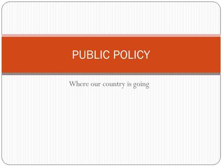 Where our country is going PUBLIC POLICY. Public policy What is public policy? The things our country focuses on. These decisions are made by the government.