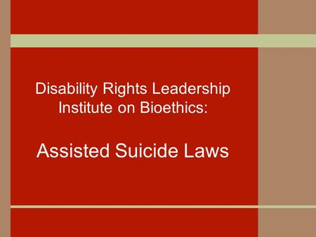 Disability Rights Leadership Institute on Bioethics: Assisted Suicide Laws.