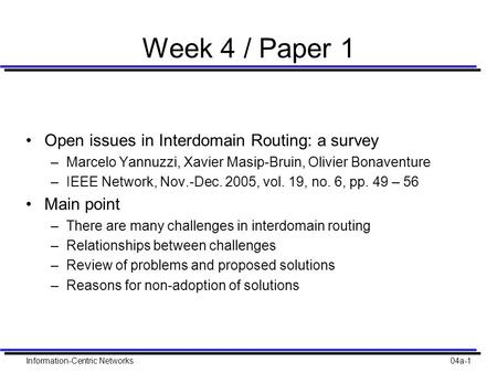 Information-Centric Networks04a-1 Week 4 / Paper 1 Open issues in Interdomain Routing: a survey –Marcelo Yannuzzi, Xavier Masip-Bruin, Olivier Bonaventure.