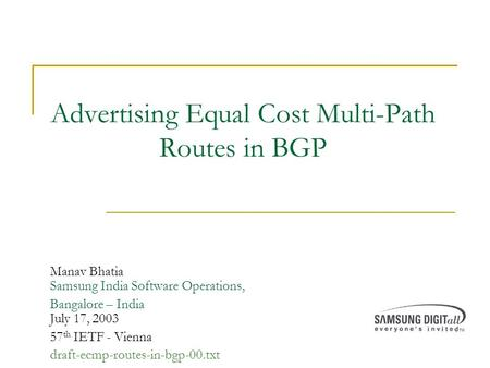 Advertising Equal Cost Multi-Path Routes in BGP Manav Bhatia Samsung India Software Operations, Bangalore – India July 17, 2003 57 th IETF - Vienna draft-ecmp-routes-in-bgp-00.txt.