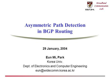 Broadband Communication Lab. Asymmetric Path Detection in BGP Routing 29 January, 2004 Eun Mi, Park Korea Univ. Dept. of Electronics and Computer Engineering.