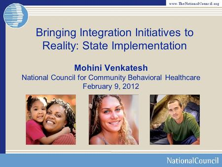 Bringing Integration Initiatives to Reality: State Implementation Mohini Venkatesh National Council for Community Behavioral Healthcare February 9, 2012.