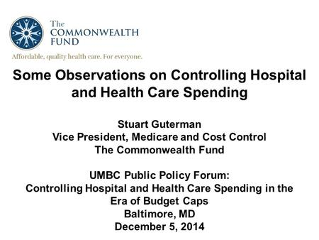 Some Observations on Controlling Hospital and Health Care Spending Stuart Guterman Vice President, Medicare and Cost Control The Commonwealth Fund UMBC.