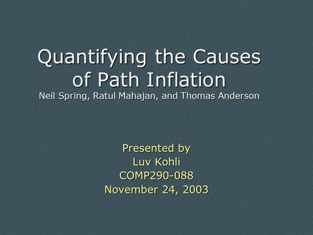 Quantifying the Causes of Path Inflation Neil Spring, Ratul Mahajan, and Thomas Anderson Presented by Luv Kohli COMP290-088 November 24, 2003.