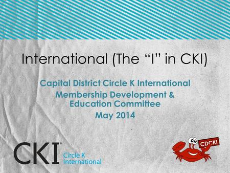 "International (The ""I"" in CKI) Capital District Circle K International Membership Development & Education Committee May 2014."