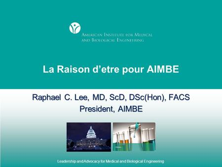 Leadership and Advocacy for Medical and Biological Engineering La Raison d'etre pour AIMBE Raphael C. Lee, MD, ScD, DSc(Hon), FACS President, AIMBE.