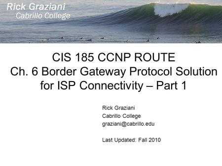 CIS 185 CCNP ROUTE Ch. 6 Border Gateway Protocol Solution for ISP Connectivity – Part 1 Rick Graziani Cabrillo College Last Updated: